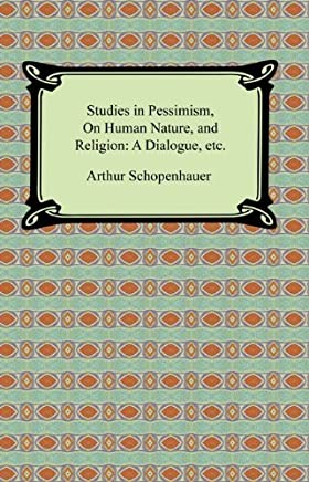 Studies in Pessimism, On Human Nature, and Religion: a Dialogue, etc. (English Edition)