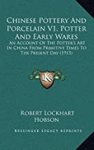 Chinese Pottery and Porcelain V1, Potter and Early Wares: An Account of the Potter's Art in China from Primitive Times to the Present Day (1915)