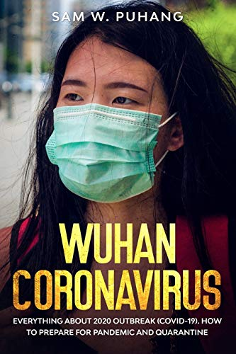 Wuhan Coronavirus: Wuhan Coronavirus: Everything about 2020 Outbreak (Covid-19). How to Prepare for Pandemic and Quarantine
