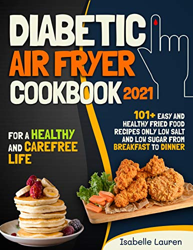 Diabetic Air Fryer Cookbook #2021: For a Healthy and Carefree Life. 101+ Easy and Healthy Fried Food Recipes Only Low Salt and Low Sugar from Breakfast to Dinner