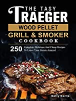 The Tasty Traeger Wood Pellet Grill And Smoker Cookbook: 250 Complete, Delicious And Cheap Recipes To Leave Your Guests Amazed