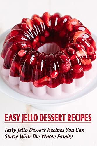 Easy Jello Dessert Recipes_ Tasty Jello Dessert Recipes You Can Share With The Whole Family: Recipes For Delicious Jello Desserts (English Edition)