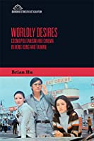 Worldly Desires: Cosmopolitanism and Cinema in Hong Kong and Taiwan (Edinburgh Studies in East Asian Film)