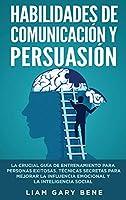 Habilidades de Comunicación Y Persuasión: La Crucial Guía De Entrenamiento Para Personas Exitosas. Técnicas Secretas Para Mejorar La Influencia Emocional Y La Inteligencia Social