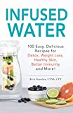Infused Water: 100 Easy, Delicious Recipes for Detox, Weight Loss, Healthy Skin, Better Immunity, and More!