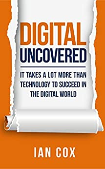 Digital Uncovered: It takes a lot more than technology to succeed in the digital world by [Ian Cox]