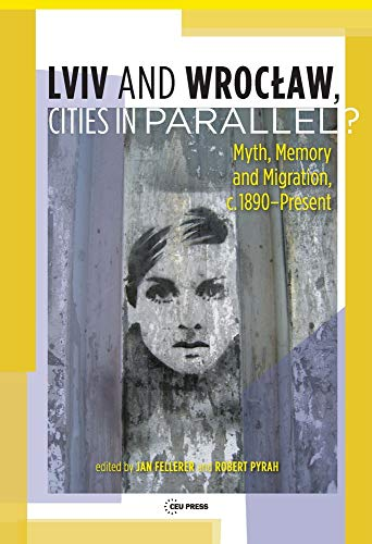 LVIV - Wroclaw, Cities in Parallel?: Myth, Memory and Migration, C. 1890-Present