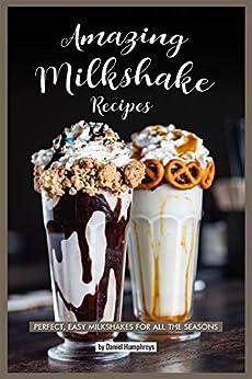 Amazing Milkshake Recipes: Perfect, Easy Milkshakes for All the Seasons by [Daniel Humphreys]