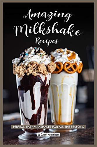 Amazing Milkshake Recipes: Perfect, Easy Milkshakes for All the Seasons (English Edition)
