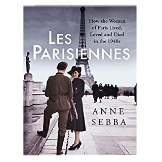 Les Parisiennes     How the Women of Paris Lived, Loved and Died in the 1940s              By:                                                                                                                                 Anne Sebba                               Narrated by:                                                                                                                                 Charlotte Strevens                      Length: 15 hrs and 12 mins     4 ratings     Overall 4.8