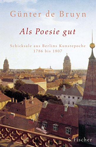 Als Poesie gut: Schicksale aus Berlins Kunstepoche 1786 bis 1807