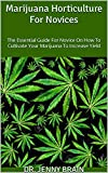 Marijuana Horticulture For Novices : The Essential Guide For Novice On How To Cultivate Your Marijuana To Increase Yield (English Edition)