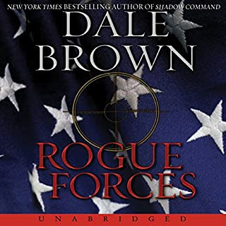 Rogue Forces                   By:                                                                                                                                 Dale Brown                               Narrated by:                                                                                                                                 William Dufris                      Length: 11 hrs and 4 mins     Not rated yet     Overall 0.0