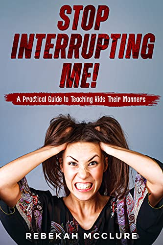 Stop Interrupting Me! : A Practical Guide to Teaching Kids Their Manners