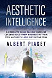 Aesthetic Intelligence: A Complete Guide to Help Business Leaders Build Their Business in Their Own Authentic and Distinctive Way