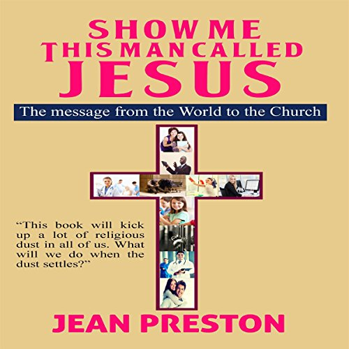 Show Me This Man Called Jesus     The Message from the World to the Church              By:                                                                                                                                 Jean Preston                               Narrated by:                                                                                                                                 Avegail Borines Colegado                      Length: 5 hrs and 56 mins     2 ratings     Overall 5.0