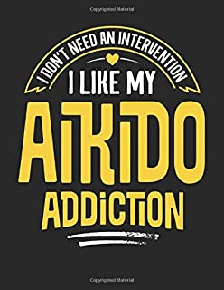 I Don't Need an Intervention I Like My Aikido Addiction: 8.5x11 Funny Aikido Notebook Journal Gift for Men Women Boys and ...