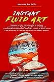 Instant Fluid Art: Manuale pratico libro tutorial in italiano per imparare a dipingere quadri con la tecnica della Fluid Art e Pouring Painting usando ... la Fluid Art materiali, tecniche e segreti!