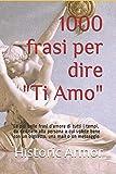1000 frasi per dire 'Ti Amo': Le più belle frasi d'amore di tutti i tempi, da dedicare alla persona a cui volete bene con un biglietto, una mail o un messaggio (Italian Edition)