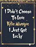 I Didn t Choose To Love Kylie Minogue I Just Got Lucky: Large Notebook/Diary/Journal for Writing 120 Pages, Kylie Minogue Gift for Fans