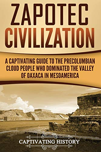 Zapotec Civilization: A Captivating Guide to the Pre-Columbian Cloud People Who Dominated the Valley of Oaxaca in Mesoamerica (Captivating History)
