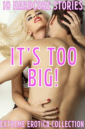 It's Too Big! 10 Hardcore Stories Extreme Erotica Collection (English Edition)