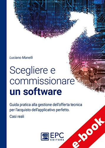 Scegliere e commissionare un software: Guida pratica alla gestione dell'offerta tecnica per l'acquisto dell'applicativo perfetto. Casi reali (Italian Edition)