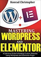 Mastering WordPress And Elementor : A Definitive Guide to Building Custom Websites Using WordPress and Elementor Plugin Front Cover