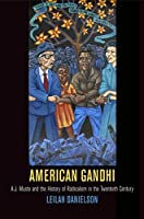 American Gandhi: A. J. Muste and the History of Radicalism in the Twentieth Century (Politics and Culture in Modern America)