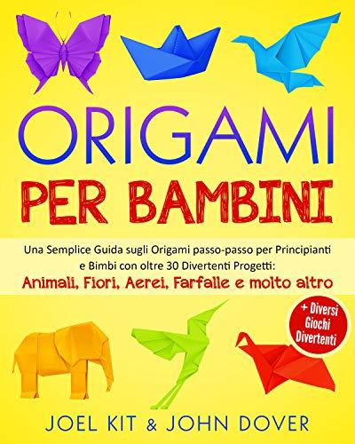 Origami per Bambini: Una Semplice Guida sugli Origami passo-passo per Principianti e Bimbi con oltre 30 Divertenti Progetti: Animali, Fiori, Aerei, Farfalle e molto altro + Diversi giochi divertenti.