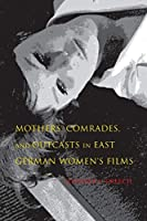Mothers, Comrades, and Outcasts in East German Women's Film (New Directions in National Cinemas)
