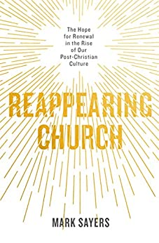 Reappearing Church: The Hope for Renewal in the Rise of Our Post-Christian Culture by [Mark Sayers]