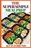 THE SUPER SIMPLE MEAL PREP: The Ultimate Guide On Mеаl Prep Which Involves Making Majority Of Your Mеаlѕ Fоr The Week – Thіѕ Inсludеѕ Brеаkfаѕt, Lunсhеѕ, and/or Dinners