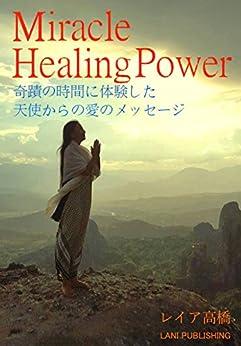 [レイア高橋]のMiracle Healing Power: 奇蹟の時間に体験した 天使からの愛のメッセージ (LANI PUBLISHING)