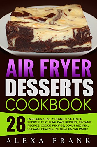 Air Fryer Desserts Cookbook!: 28 Fabulous & Tasty Dessert Air Fryer Recipes! Featuring Cake Recipes, Brownie Recipes, Cookie Recipes, Donut Recipes, Cupcake Recipes, Pie Recipes and More!