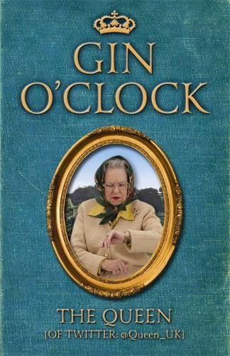 Gin O'Clock: Gin O'clock: Secret diaries from Elizabeth Windsor, HRH @Queen_UK [of Twitter]