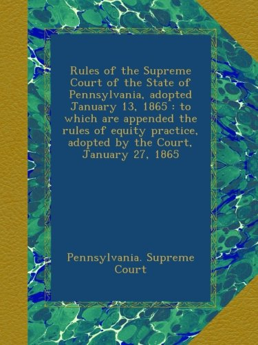 Rules of the Supreme Court of the State of Pennsylvania, adopted January 13, 1865 : to which are appended the rules of equity practice, adopted by the Court, January 27, 1865