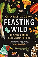 Feasting Wild: In Search of the Last Untamed Food (Greystone Books)