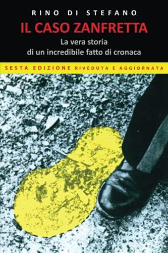 Il Caso Zanfretta: La Vera Storia Di Un Incredibile Fatto Di Cronaca. Sesta Edizione
