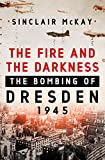 The Fire and the Darkness: The Bombing of Dresden, 1945 - Sinclair McKay