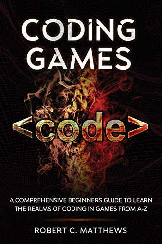 Coding Games: A Comprehensive Beginners Guide to Learn the Realms of Coding in Games from A-Z