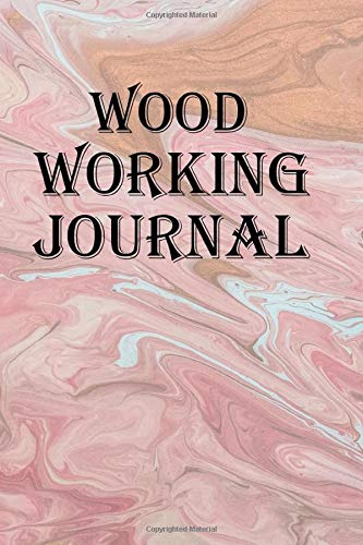 Wood Working Journal: Keep track of your Wood Working creations