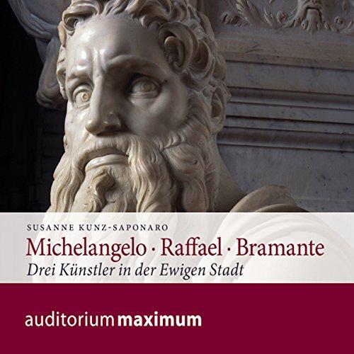 Michelangelo - Raffael - Bramante: Drei Künstler in der Ewigen Stadt