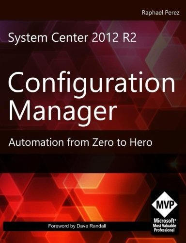 System Center 2012 R2 Configuration Manager: Automation from Zero to Hero by Mr Raphael Perez (2015-05-12)