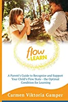 Flow To Learn: A 52-Week Parent's Guide to Recognize & Support Your Child's Flow State - the Optimal Condition for Learning