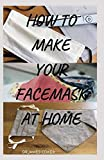 HOW TO MAKE YOUR FACE MASK AT HOME: Step by Step Guide On How To Make Your Own Face Mask to protect yourself & your family Against Diseases, Flu, Viruses (Reusable, Protective, Washable, with filter