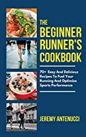 The Beginner Runner's Cookbook: 70+ Easy And Delicious Recipes To Fuel Your Running And Optimize Sports Performance