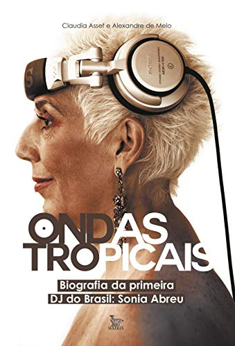 Ondas tropicais: Biografia da primeira DJ do Brasil - Sonia Abreu