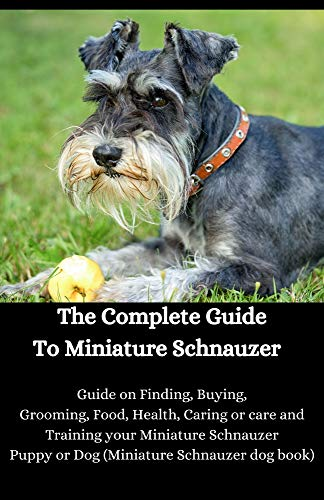 The Complete Guide To Miniature Schnauzer : Guide on Finding, Buying, Grooming, Food, Health, Caring or care and Training your Miniature Schnauzer Puppy or Dog (Miniature Schnauzer dog book)