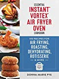 Essential Instant Vortex Air Fryer Oven Cookbook: 100 Recipes for Air Frying, Roasting, Dehydrating, Rotisserie and More